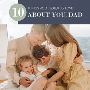 10 Things We Love About Dad